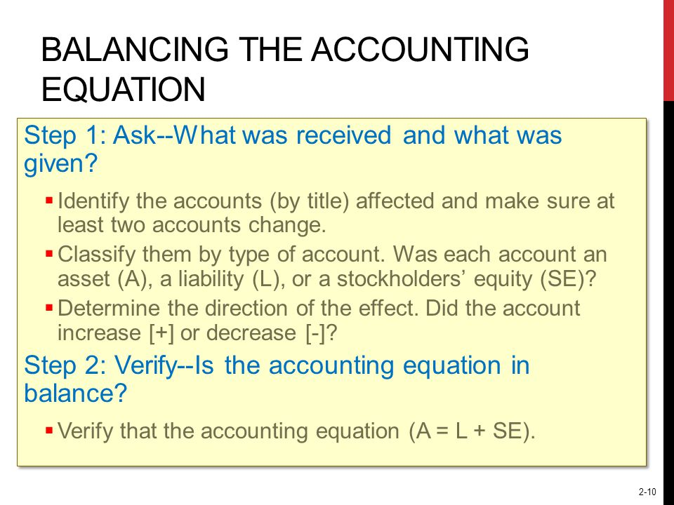 2-10 BALANCING THE ACCOUNTING EQUATION Step 1: Ask--What was received and what was given?  Identify the accounts (by title) affected and make sure at