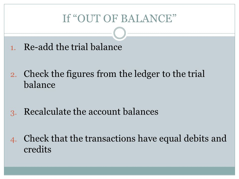If OUT OF BALANCE 1. Re-add the trial balance 2.