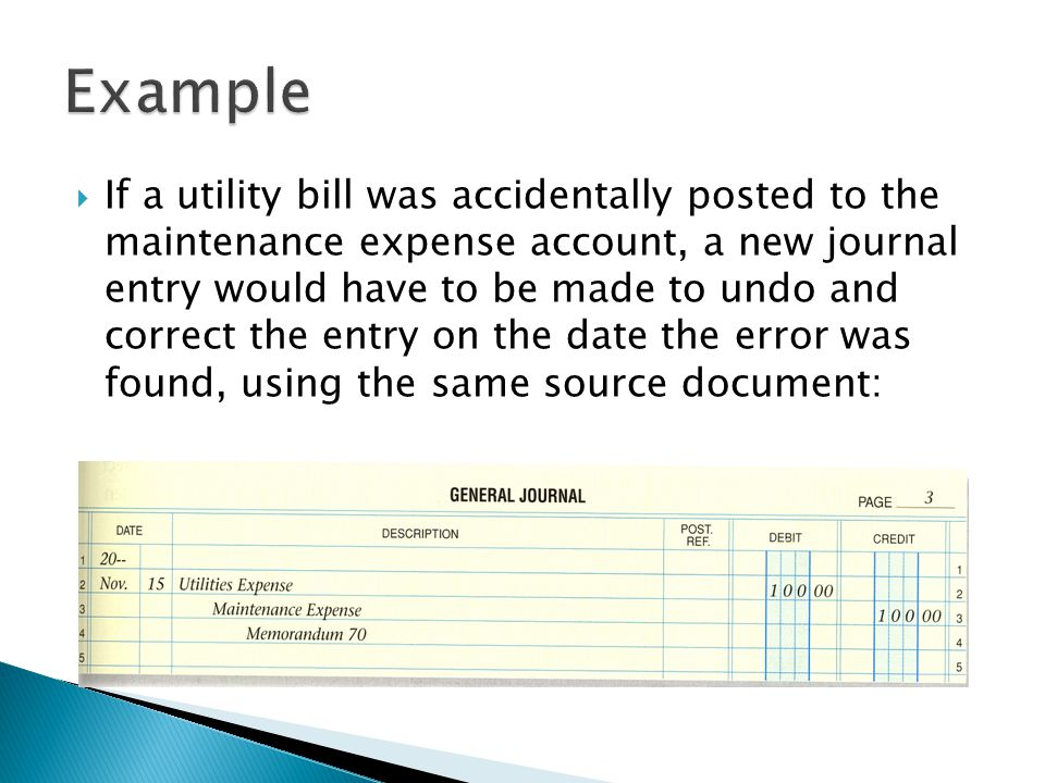  If a utility bill was accidentally posted to the maintenance expense account, a new journal entry would have to be made to undo and correct the entry on the date the error was found, using the same source document: