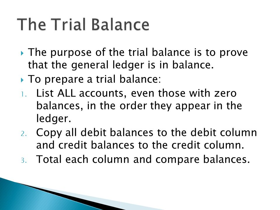  The purpose of the trial balance is to prove that the general ledger is in balance.