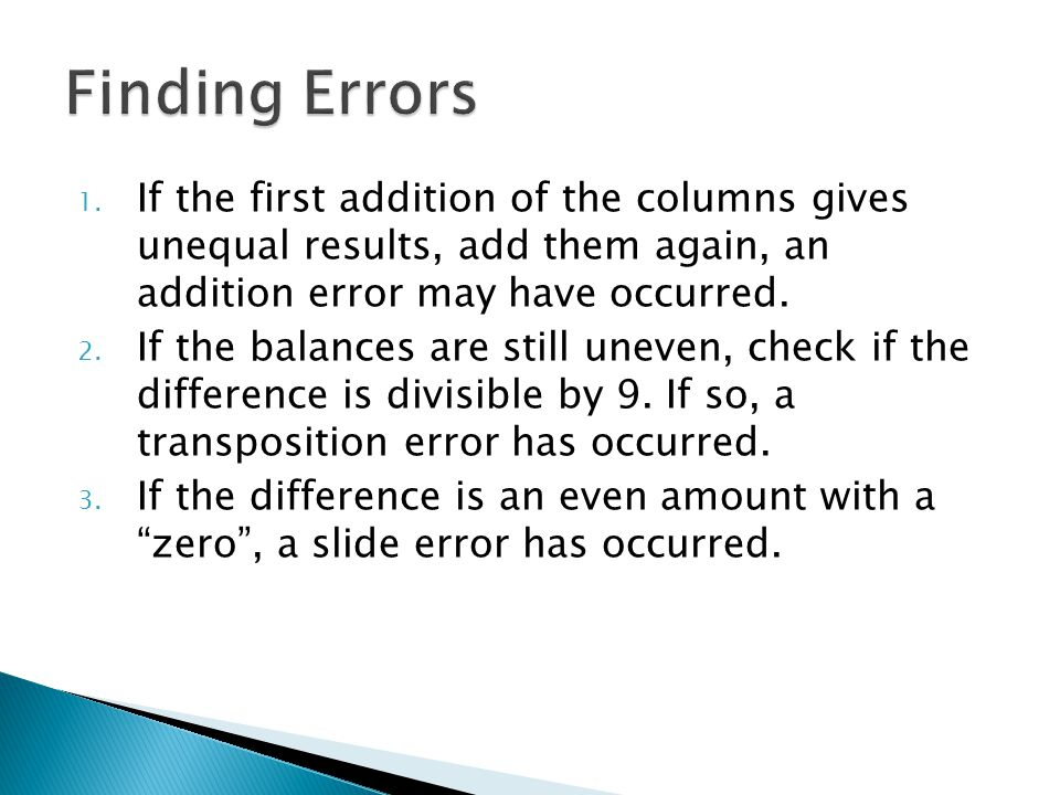1. If the first addition of the columns gives unequal results, add them again, an addition error may have occurred. 2. If the balances are still uneve