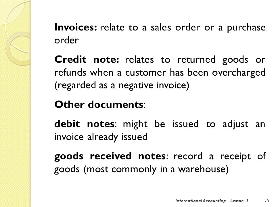 International Accounting – Lesson 125 Invoices: relate to a sales order or a purchase order Credit note: relates to returned goods or refunds when a customer has been overcharged (regarded as a negative invoice) Other documents: debit notes: might be issued to adjust an invoice already issued goods received notes: record a receipt of goods (most commonly in a warehouse)
