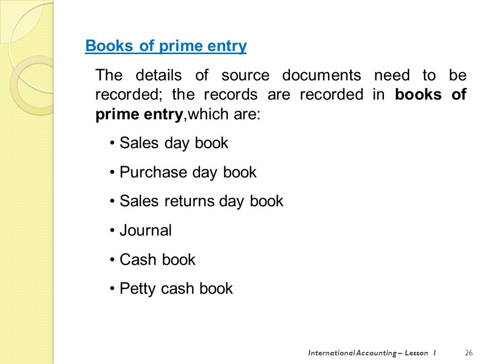 International Accounting – Lesson 126 Books of prime entry The details of source documents need to be recorded; the records are recorded in books of prime entry,which are: Sales day book Purchase day book Sales returns day book Journal Cash book Petty cash book