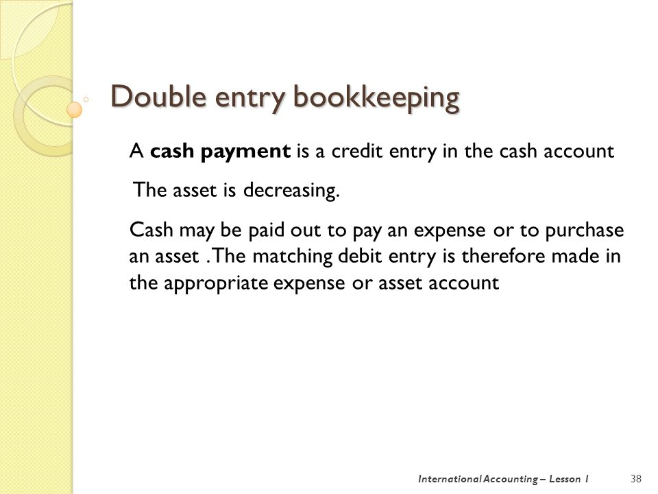 Double entry bookkeeping 38International Accounting – Lesson 1 A cash payment is a credit entry in the cash account The asset is decreasing.