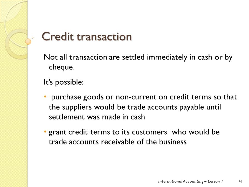 Credit transaction 41International Accounting – Lesson 1 Not all transaction are settled immediately in cash or by cheque.