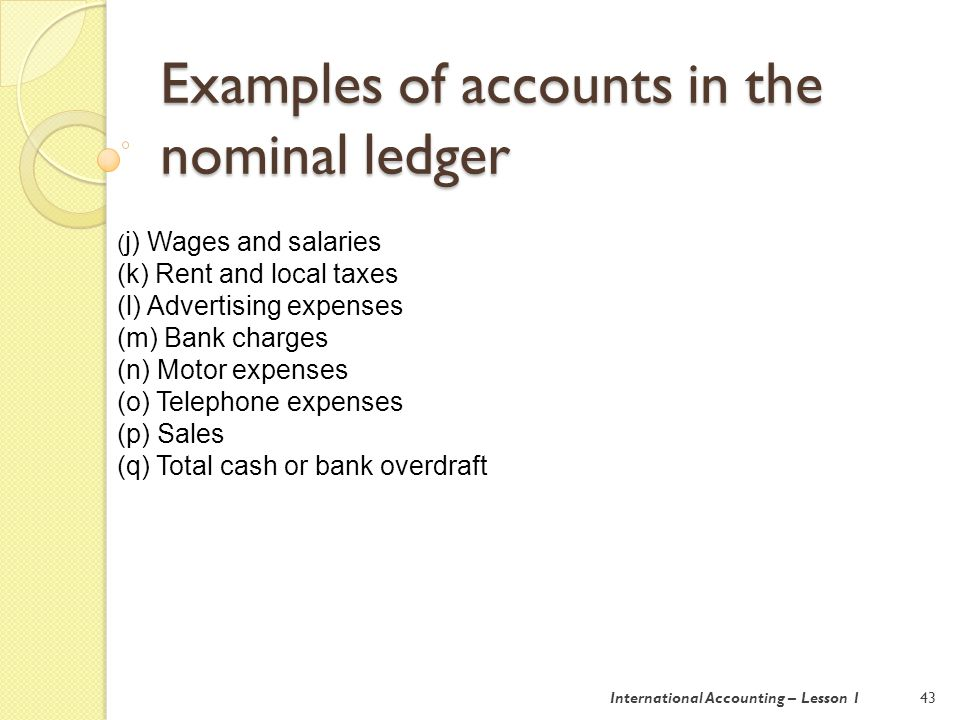 Examples of accounts in the nominal ledger 43 ( j) Wages and salaries (k) Rent and local taxes (l) Advertising expenses (m) Bank charges (n) Motor expenses (o) Telephone expenses (p) Sales (q) Total cash or bank overdraft International Accounting – Lesson 1