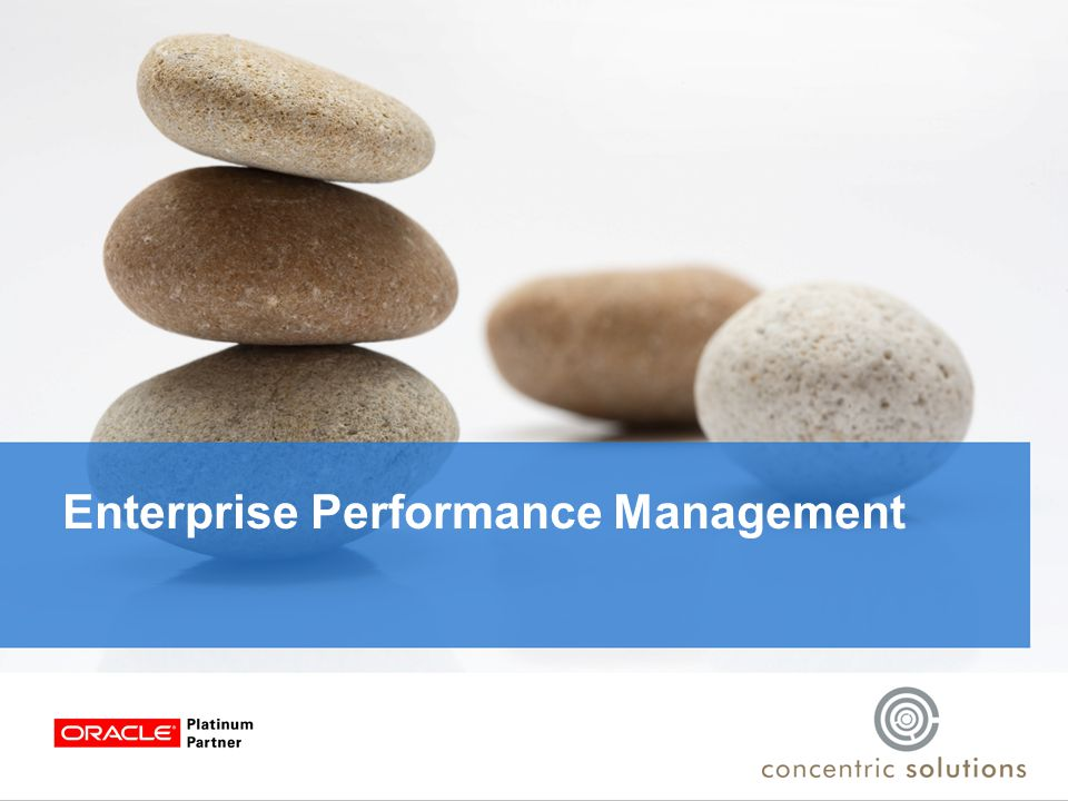 The EPM Vision Insight Performance Action Set Goals Model Plan Monitor Analyze Report  Integrated management processes  Operational decisions are linked to strategic goals  Consistent, reliable insights that drive action  A lower cost of reporting and reduced system complexity  A single version of the truth