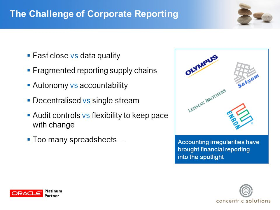 The Challenge of Corporate Reporting PwC survey of FTSE350 16%Base reporting on strategy 27%Clearly explain underlying revenue drivers 35%Align KPIs to strategy 19%Link external drivers to strategic choices 7%Communicate detailed commentary across reporting models by segment  Compliance-driven approach to external reporting  Focus on financial measures to the detriment of non-financial reporting  Increasing pressure of timely reporting to investors and markets  Governance more important than transparency.