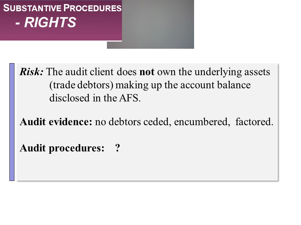 S UBSTANTIVE P ROCEDURES - RIGHTS Risk: The audit client does not own the underlying assets (trade debtors) making up the account balance disclosed in
