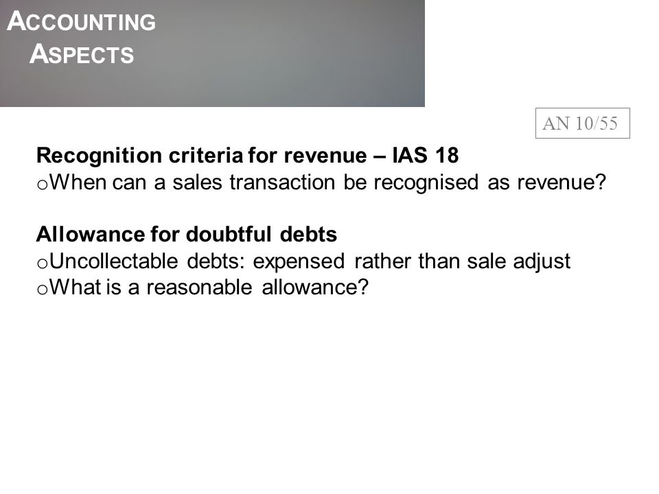 A CCOUNTING A SPECTS AN 10/55 Recognition criteria for revenue – IAS 18 o When can a sales transaction be recognised as revenue? Allowance for doubtfu