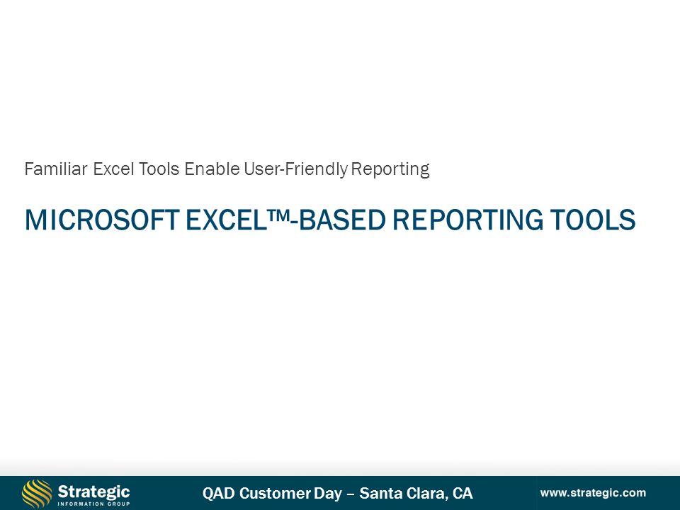 QAD Customer Day – Santa Clara, CA MICROSOFT EXCEL™-BASED REPORTING TOOLS Familiar Excel Tools Enable User-Friendly Reporting