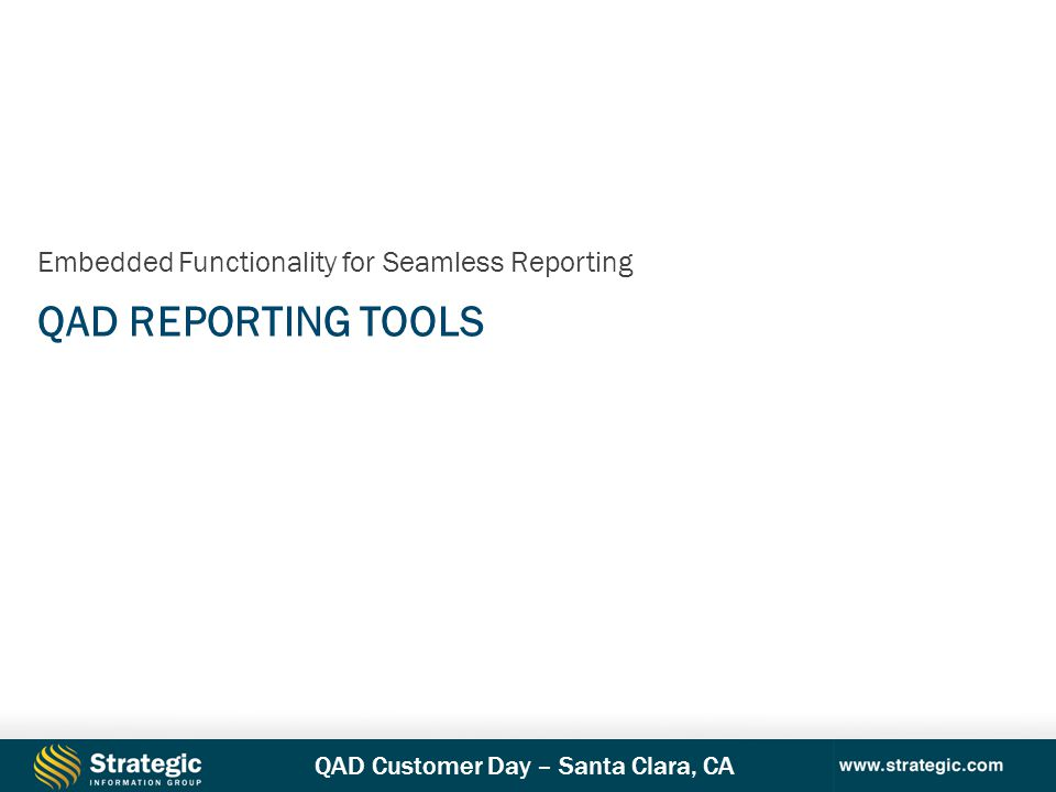 QAD Customer Day – Santa Clara, CA QAD REPORTING TOOLS Embedded Functionality for Seamless Reporting