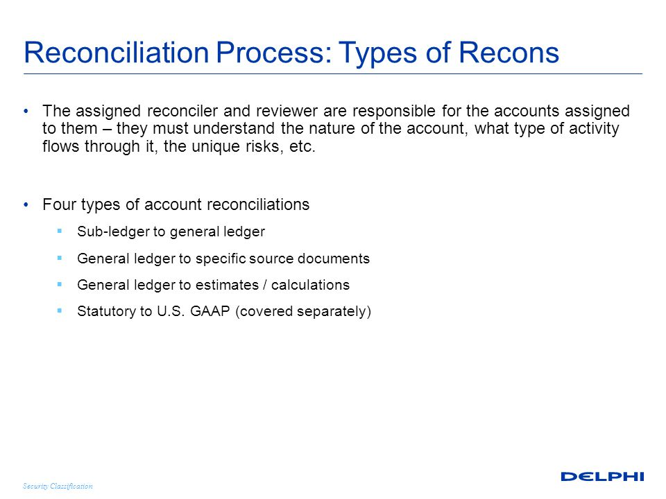 Security Classification Reconciliation Process: Types of Recons The assigned reconciler and reviewer are responsible for the accounts assigned to them – they must understand the nature of the account, what type of activity flows through it, the unique risks, etc.