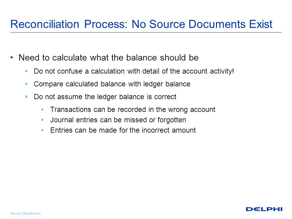 Security Classification Reconciliation Process: No Source Documents Exist Need to calculate what the balance should be  Do not confuse a calculation with detail of the account activity.