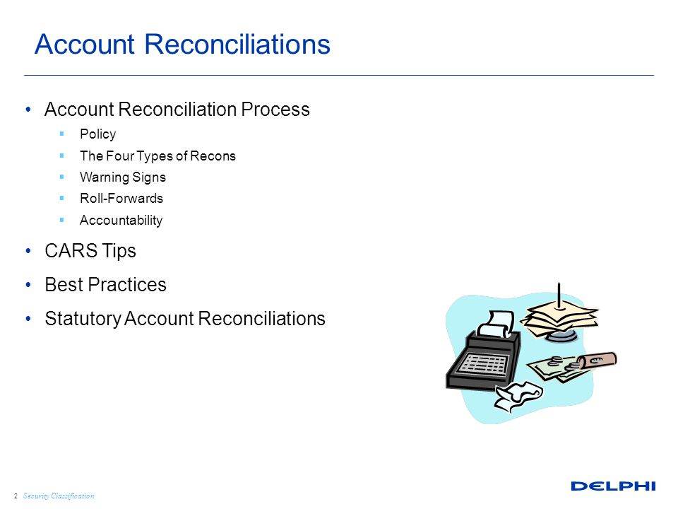 Security Classification Account Reconciliation Process  Policy  The Four Types of Recons  Warning Signs  Roll-Forwards  Accountability CARS Tips