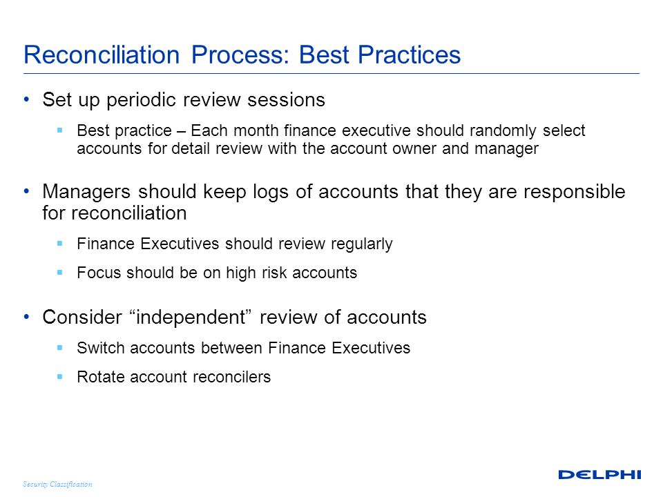 Security Classification Reconciliation Process: Best Practices Set up periodic review sessions  Best practice – Each month finance executive should randomly select accounts for detail review with the account owner and manager Managers should keep logs of accounts that they are responsible for reconciliation  Finance Executives should review regularly  Focus should be on high risk accounts Consider independent review of accounts  Switch accounts between Finance Executives  Rotate account reconcilers