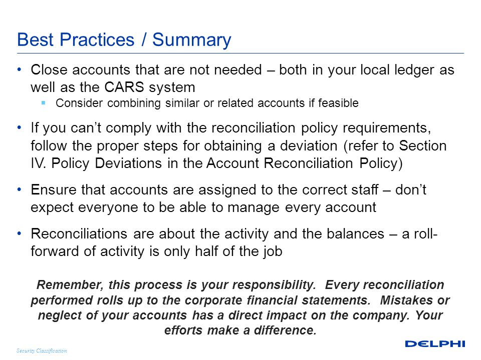 Security Classification Best Practices / Summary Close accounts that are not needed – both in your local ledger as well as the CARS system  Consider combining similar or related accounts if feasible If you can't comply with the reconciliation policy requirements, follow the proper steps for obtaining a deviation (refer to Section IV.