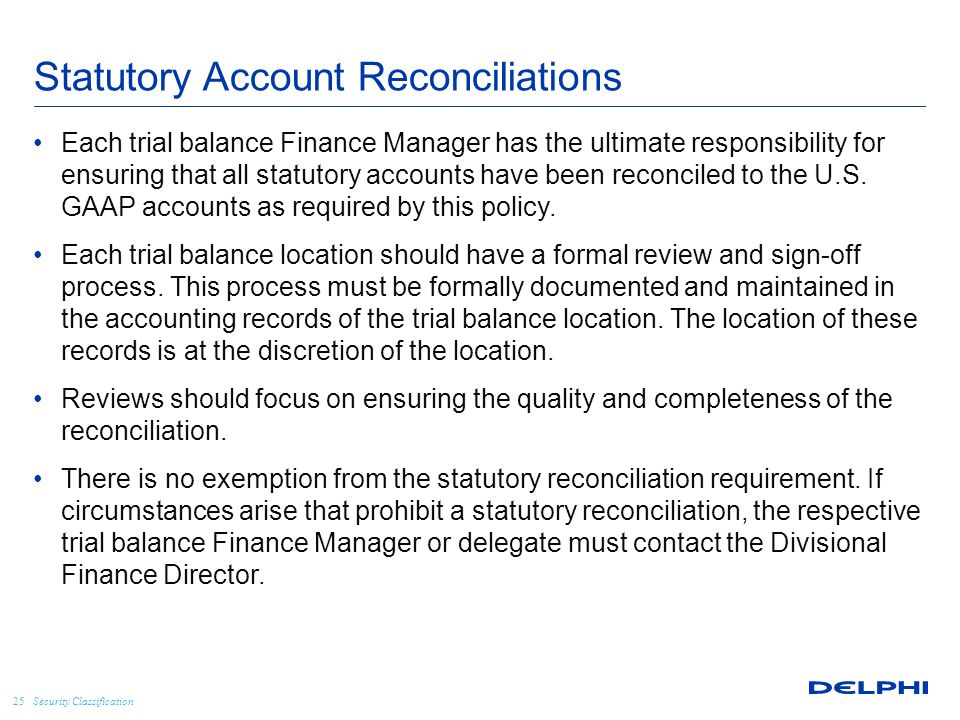 Security Classification Statutory Account Reconciliations Each trial balance Finance Manager has the ultimate responsibility for ensuring that all statutory accounts have been reconciled to the U.S.