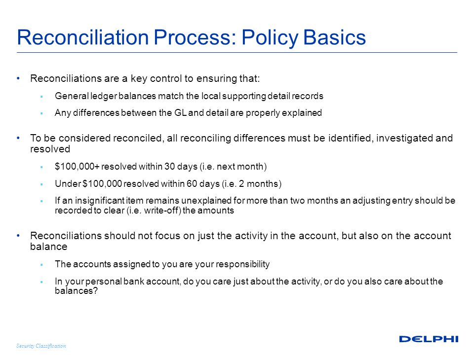 Security Classification Reconciliation Process: Policy Basics Reconciliations are a key control to ensuring that:  General ledger balances match the local supporting detail records  Any differences between the GL and detail are properly explained To be considered reconciled, all reconciling differences must be identified, investigated and resolved  $100,000+ resolved within 30 days (i.e.