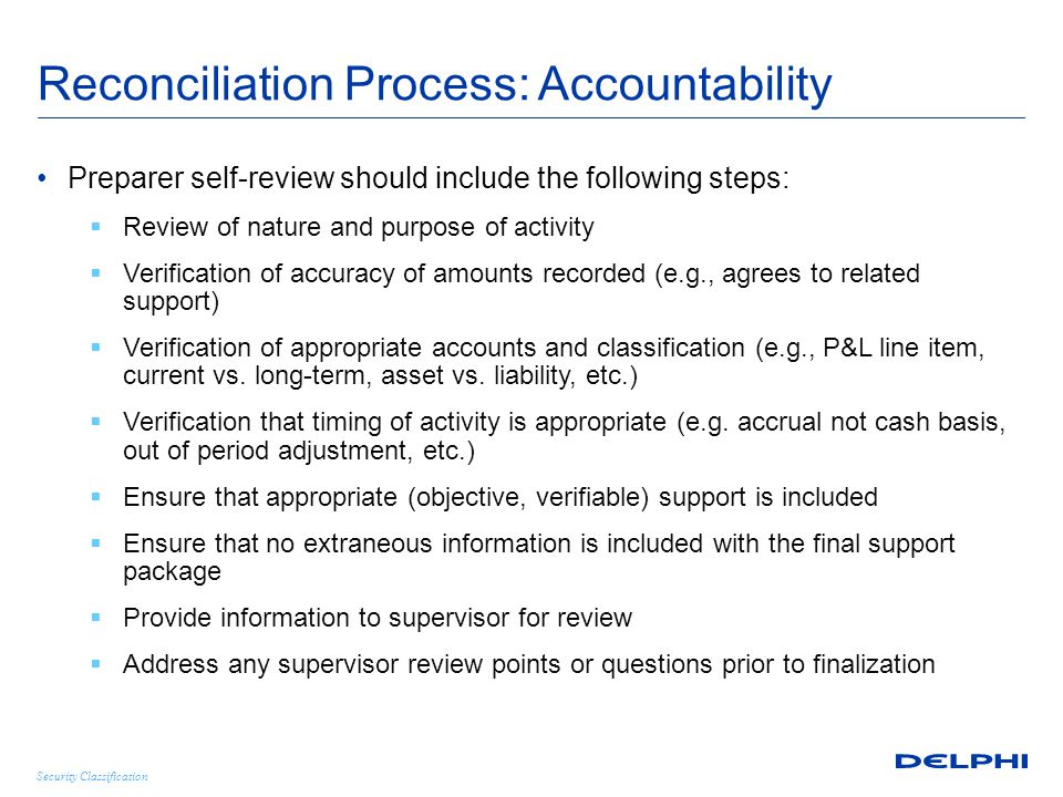 Security Classification Reconciliation Process: Accountability First-line supervisor review should be as if the reviewer was preparing the account reconciliation, the following additional elements should be included:  Provide review points to preparer  Ensure review points are appropriately addressed prior to finalization  Document supervisor review through formal sign-off of work product Certain accounts or other items may require additional review beyond the preparer and supervisor.