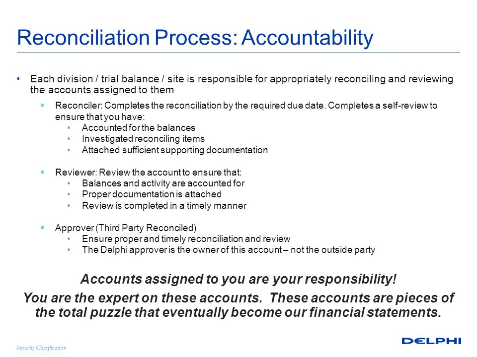 Security Classification Reconciliation Process: Best Practices Set up periodic review sessions  Best practice – Each month finance executive should randomly select accounts for detail review with the account owner and manager Managers should keep logs of accounts that they are responsible for reconciliation  Finance Executives should review regularly  Focus should be on high risk accounts Consider independent review of accounts  Switch accounts between Finance Executives  Rotate account reconcilers