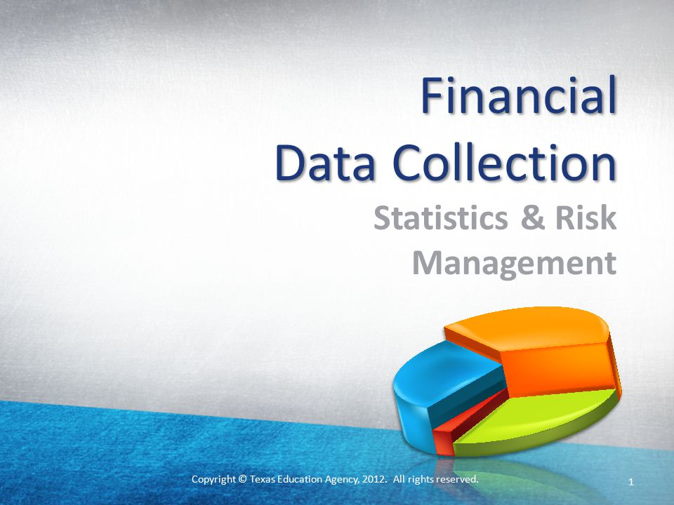 Copyright © Texas Education Agency, 2012. All rights reserved. Financial Data Collection Statistics & Risk Management 1