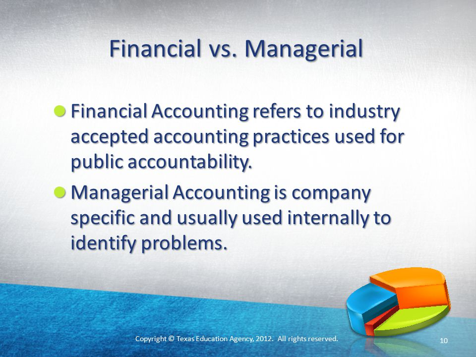Copyright © Texas Education Agency, 2012. All rights reserved. Financial vs. Managerial Financial Accounting refers to industry accepted accounting pr