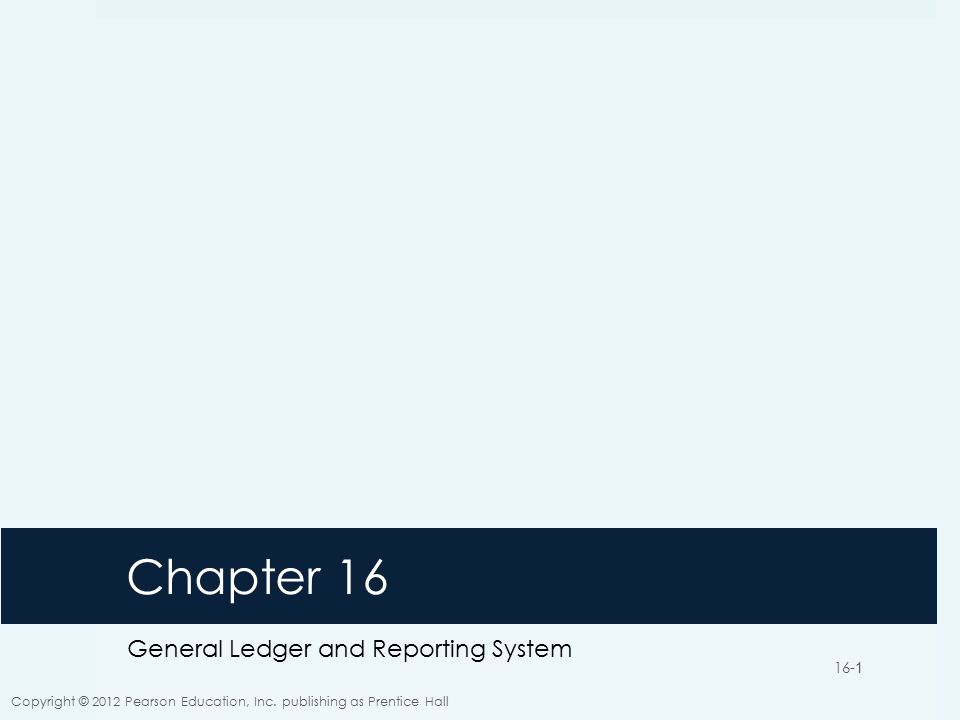 16-1 Chapter 16 General Ledger and Reporting System Copyright © 2012 Pearson Education, Inc.