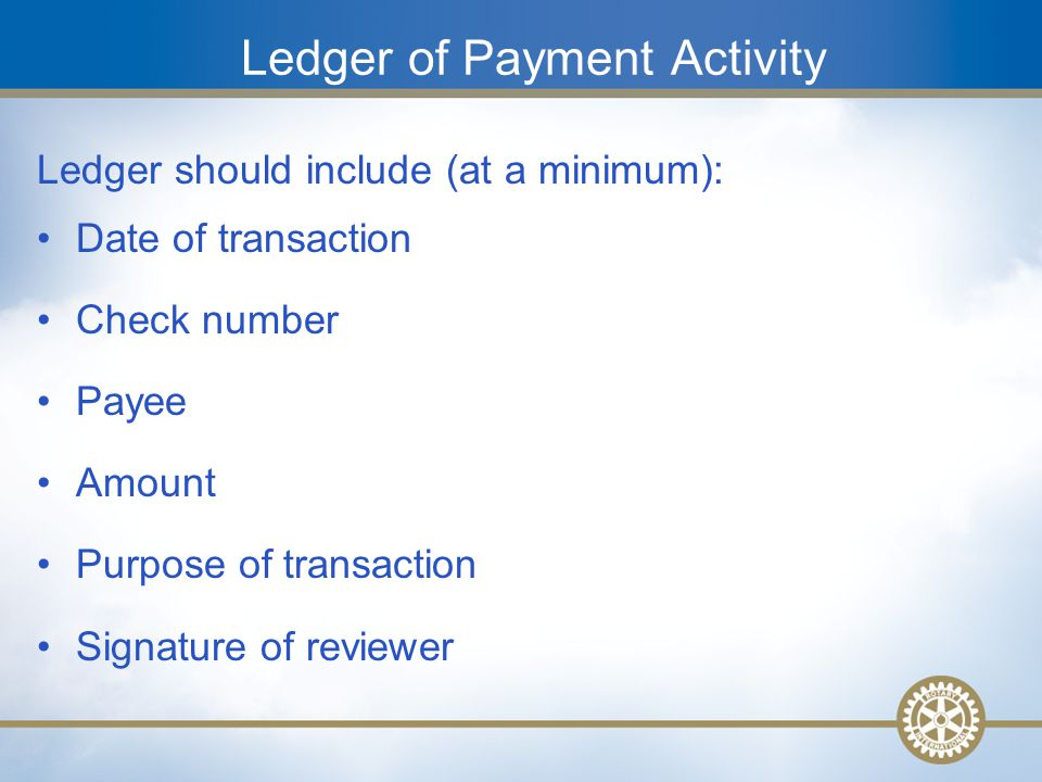 16 Ledger of Payment Activity Ledger should include (at a minimum): Date of transaction Check number Payee Amount Purpose of transaction Signature of reviewer