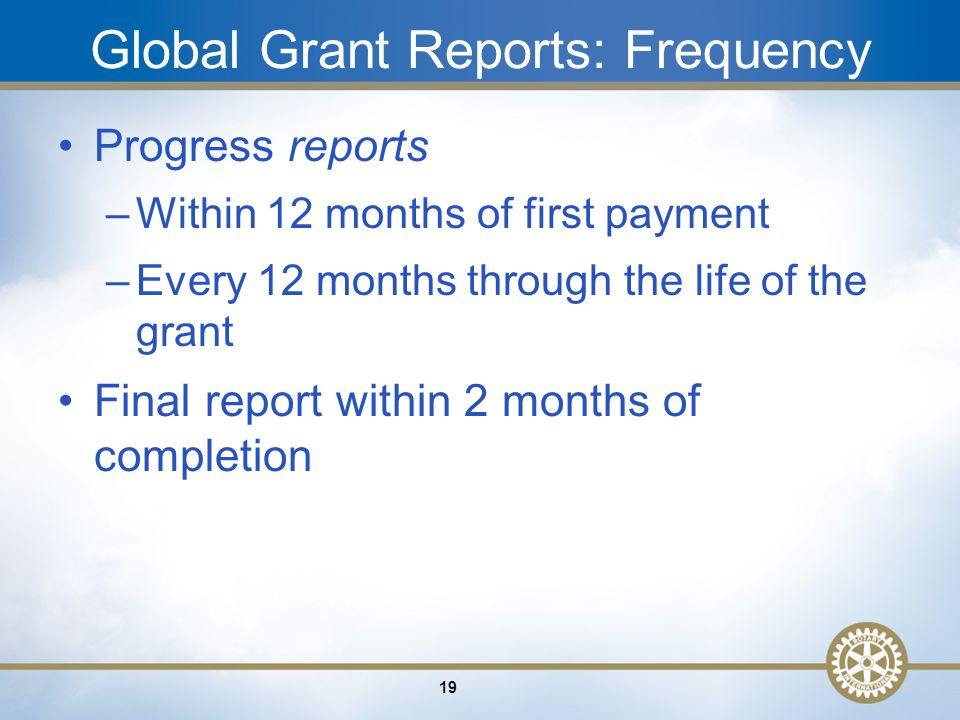 19 Global Grant Reports: Frequency Progress reports –Within 12 months of first payment –Every 12 months through the life of the grant Final report within 2 months of completion