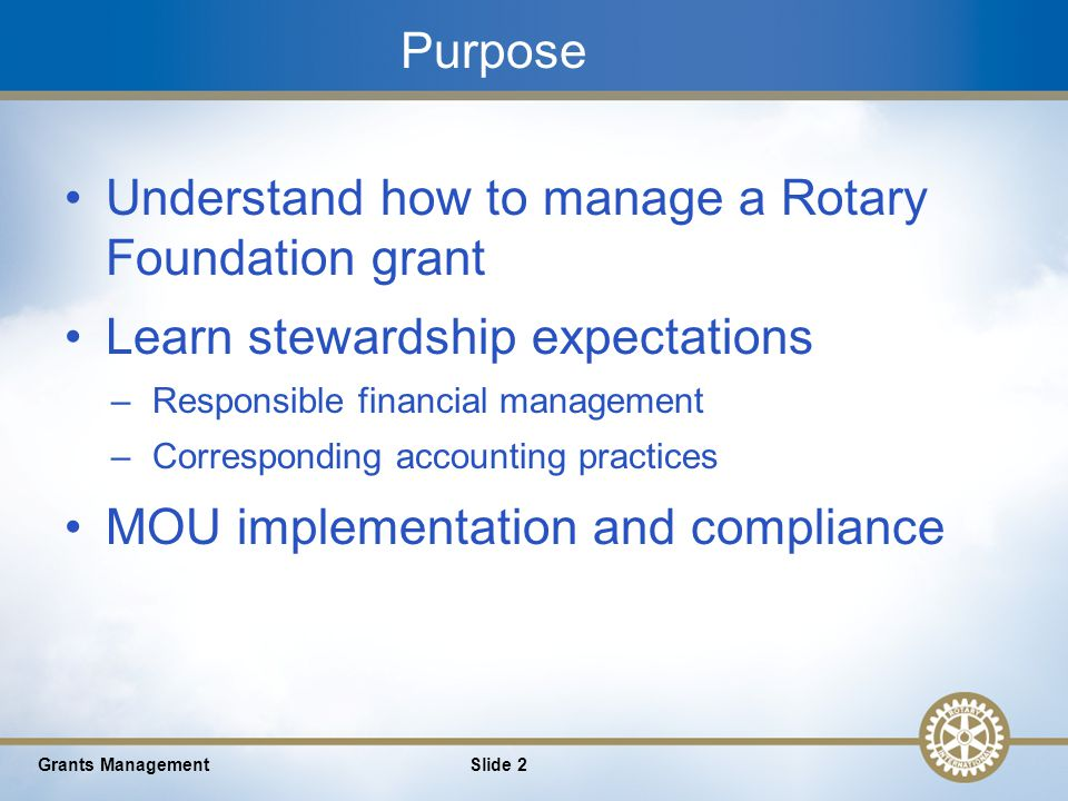 2 Purpose Understand how to manage a Rotary Foundation grant Learn stewardship expectations –Responsible financial management –Corresponding accounting practices MOU implementation and compliance Grants ManagementSlide 2