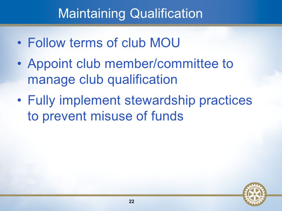 22 Maintaining Qualification Follow terms of club MOU Appoint club member/committee to manage club qualification Fully implement stewardship practices to prevent misuse of funds