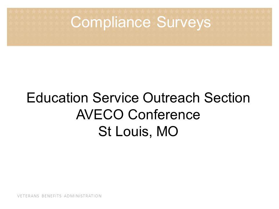 VETERANS BENEFITS ADMINISTRATION Education Service Outreach Section AVECO Conference St Louis, MO Compliance Surveys