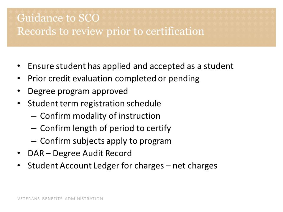 VETERANS BENEFITS ADMINISTRATION Guidance to SCO Records to review prior to certification Ensure student has applied and accepted as a student Prior c