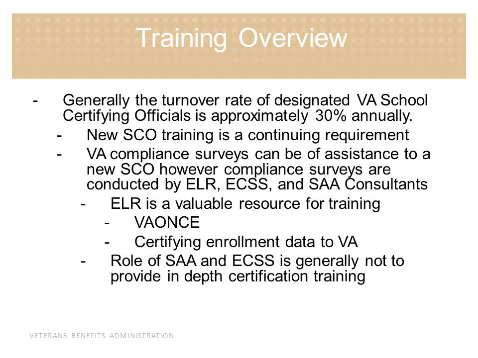 VETERANS BENEFITS ADMINISTRATION -Generally the turnover rate of designated VA School Certifying Officials is approximately 30% annually. -New SCO tra