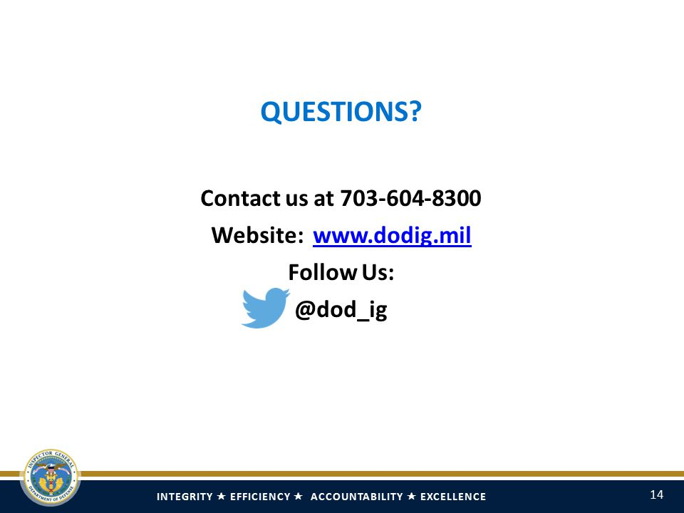 INTEGRITY  EFFICIENCY  ACCOUNTABILITY  EXCELLENCE 14 QUESTIONS? Contact us at 703-604-8300 Website: www.dodig.milwww.dodig.mil Follow Us: @dod_ig