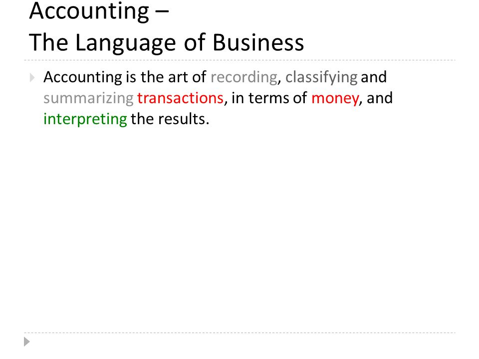 Accounting – The Language of Business  Accounting is the art of recording, classifying and summarizing transactions, in terms of money, and interpreting the results.