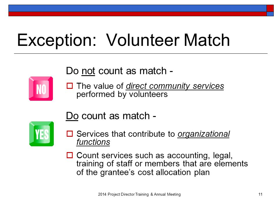 Exception: Volunteer Match Do not count as match -  The value of direct community services performed by volunteers Do count as match -  Services that contribute to organizational functions  Count services such as accounting, legal, training of staff or members that are elements of the grantee's cost allocation plan Project Director Training & Annual Meeting