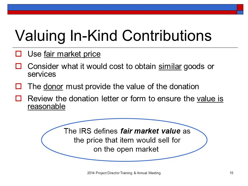 Valuing In-Kind Contributions  Use fair market price  Consider what it would cost to obtain similar goods or services  The donor must provide the value of the donation  Review the donation letter or form to ensure the value is reasonable 2014 Project Director Training & Annual Meeting15 The IRS defines fair market value as the price that item would sell for on the open market