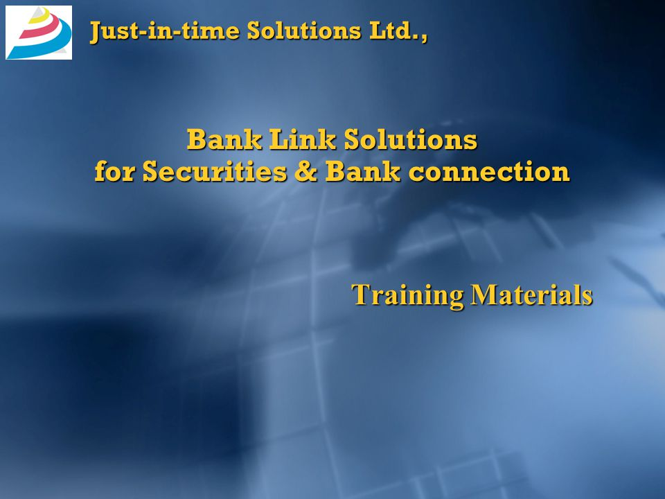 Just-in-time Solutions Ltd., Bank Link Solutions for Securities & Bank connection Training Materials