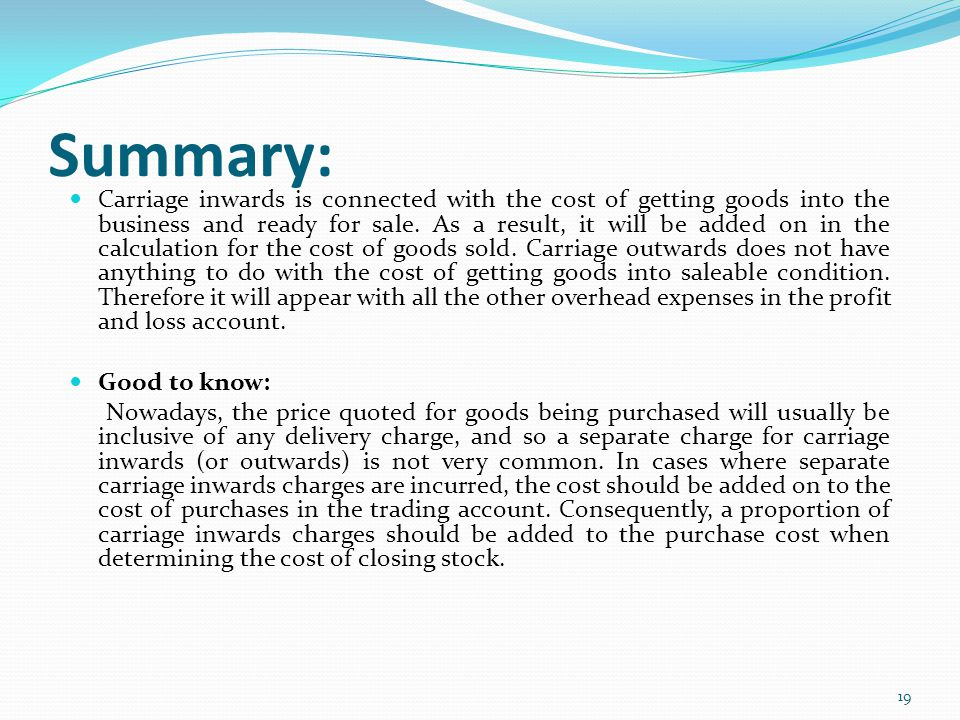19 Summary: Carriage inwards is connected with the cost of getting goods into the business and ready for sale. As a result, it will be added on in the