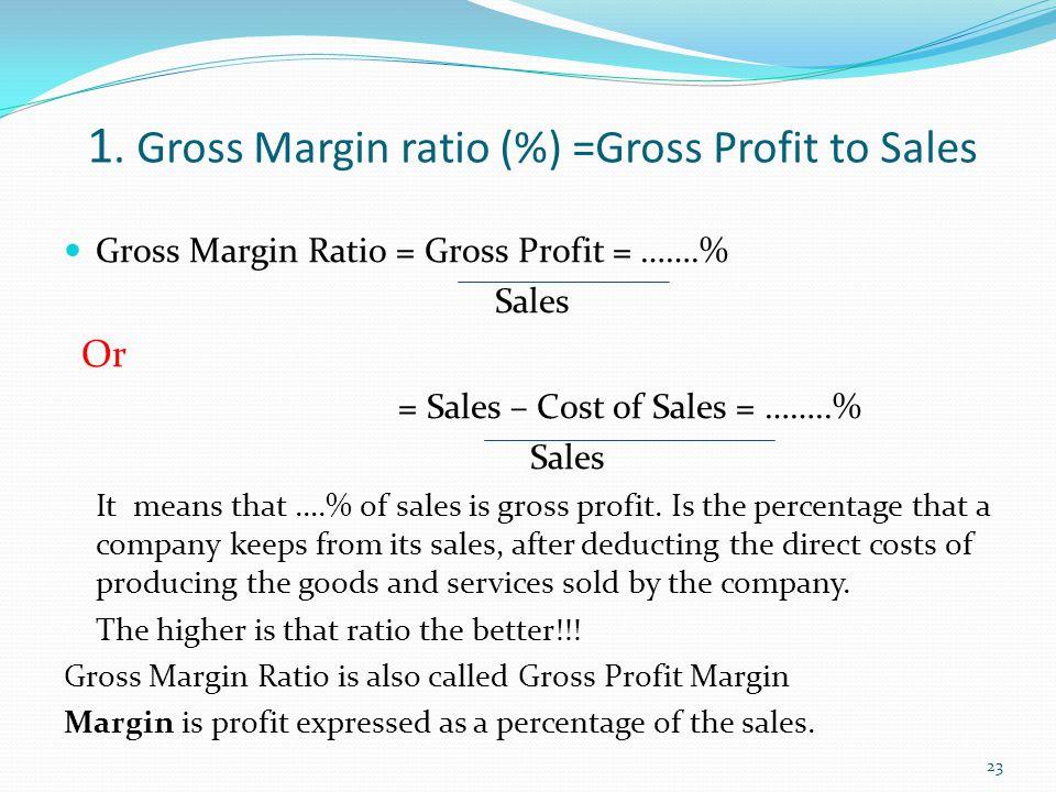 1. Gross Margin ratio (%) =Gross Profit to Sales Gross Margin Ratio = Gross Profit = …….% Sales Or = Sales – Cost of Sales = ……..% Sales It means that