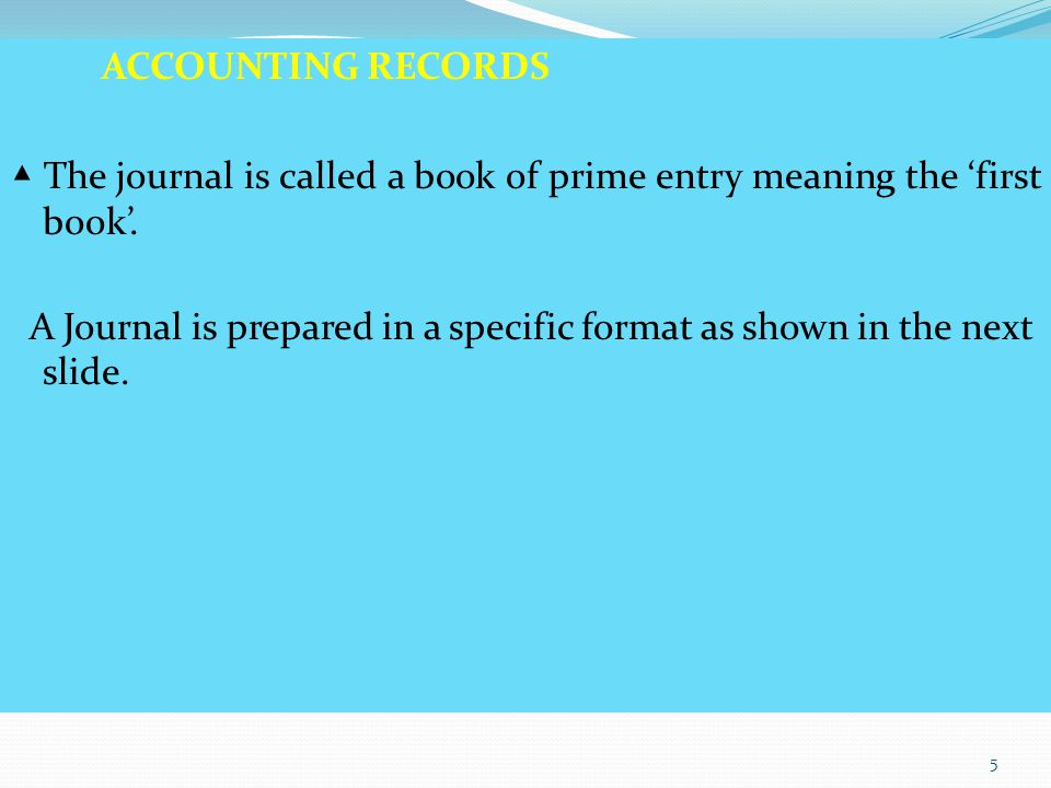 ACCOUNTING RECORDS ▲ The journal is called a book of prime entry meaning the 'first book'. A Journal is prepared in a specific format as shown in the