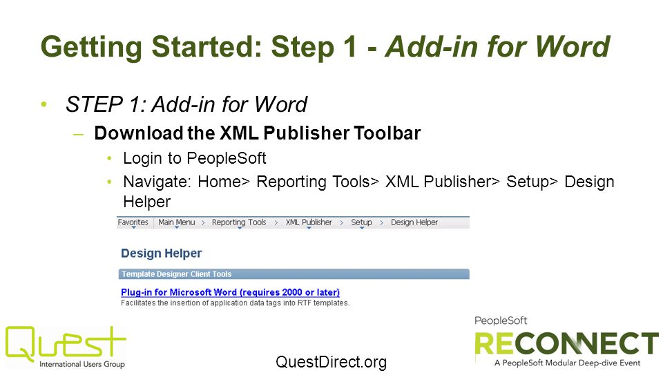 QuestDirect.org Getting Started: Step 1 - Add-in for Word STEP 1: Add-in for Word –Download the XML Publisher Toolbar Login to PeopleSoft Navigate: Home> Reporting Tools> XML Publisher> Setup> Design Helper