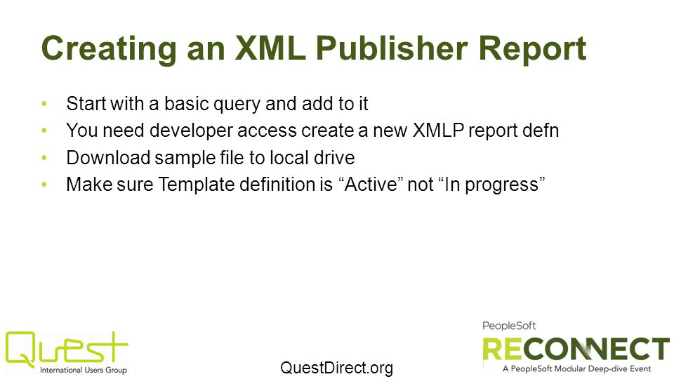 QuestDirect.org Creating an XML Publisher Report Start with a basic query and add to it You need developer access create a new XMLP report defn Download sample file to local drive Make sure Template definition is Active not In progress