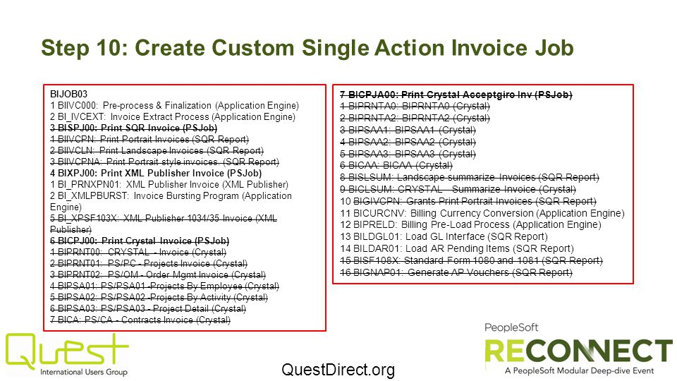 QuestDirect.org Step 10: Create Custom Single Action Invoice Job BIJOB03 1 BIIVC000: Pre-process & Finalization (Application Engine) 2 BI_IVCEXT: Invoice Extract Process (Application Engine) 3 BISPJ00: Print SQR Invoice (PSJob) 1 BIIVCPN: Print Portrait Invoices (SQR Report) 2 BIIVCLN: Print Landscape Invoices (SQR Report) 3 BIIVCPNA: Print Portrait style invoices.