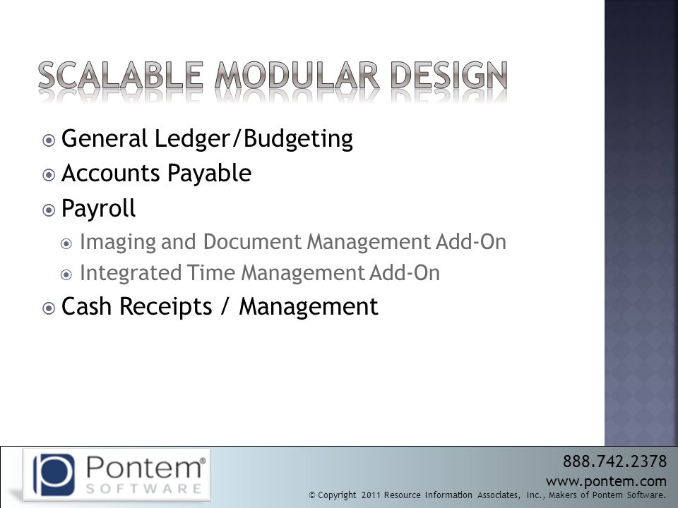  General Ledger/Budgeting  Accounts Payable  Payroll  Imaging and Document Management Add-On  Integrated Time Management Add-On  Cash Receipts / Management 888.742.2378 www.pontem.com © Copyright 2011 Resource Information Associates, Inc., Makers of Pontem Software.