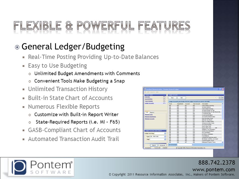  General Ledger/Budgeting  Real-Time Posting Providing Up-to-Date Balances  Easy to Use Budgeting Unlimited Budget Amendments with Comments Convenient Tools Make Budgeting a Snap  Unlimited Transaction History  Built-in State Chart of Accounts  Numerous Flexible Reports Customize with Built-in Report Writer State-Required Reports (i.e.