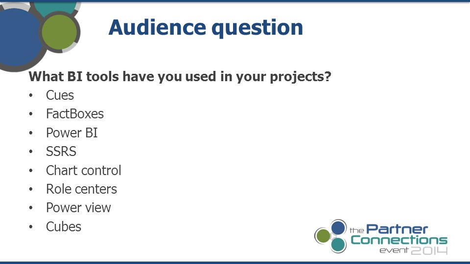 What BI tools have you used in your projects? Cues FactBoxes Power BI SSRS Chart control Role centers Power view Cubes Audience question