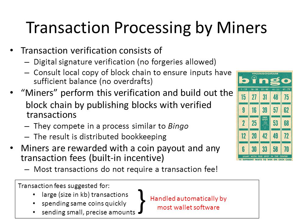Transaction fees suggested for: large (size in kb) transactions spending same coins quickly sending small, precise amounts Transaction Processing by Miners Transaction verification consists of – Digital signature verification (no forgeries allowed) – Consult local copy of block chain to ensure inputs have sufficient balance (no overdrafts) Miners perform this verification and build out the block chain by publishing blocks with verified transactions – They compete in a process similar to Bingo – The result is distributed bookkeeping Miners are rewarded with a coin payout and any transaction fees (built-in incentive) – Most transactions do not require a transaction fee.